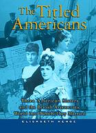 The titled Americans : three American sisters and the British aristocratic world into which they married