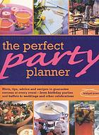 The perfect party planner : hints, tips, advice and recipes to guarantee success at every event-- from birthday parties and buffets to weddings and special celebrations