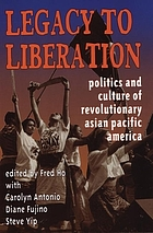 Legacy to liberation : politics &amp; culture of revolutionary Asian Pacific America