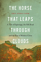 The horse that leaps through clouds : a tale of espionage, the Silk Road, and the rise of modern China