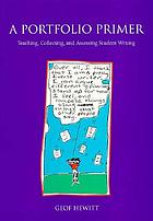 A portfolio primer : teaching, collecting, and assessing student writing