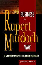 Business the Rupert Murdoch way : 10 secrets of the world's greatest deal maker