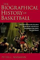 The biographical history of basketball : more than 500 portraits of the most significant on-and off-court personalities of the game's past and present