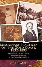 Missionary practices on the Gold Coast, 1832-1895 : discourse, gaze, and gender in the Basel Mission in pre-colonial West Africa