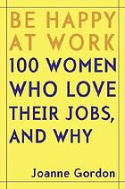 Be happy at work : 100 women who love their jobs, and why