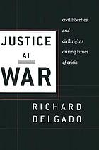 Justice at war : civil liberties and civil rights during times of crisis