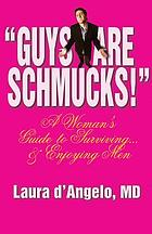 "Guys are schmucks!"" : a woman's guide to surviving-- & enjoying men"