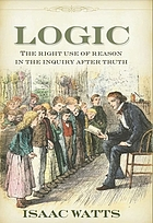 Logick or, the right use of reason in the enquiry after truth. ... By Isaac Watts, D.D