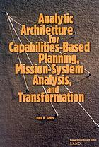 Analytic architecture for capabilities-based planning, mission-system analysis, and transformation