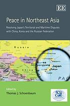 Peace in Northeast Asia : resolving Japan's territorial and maritime disputes with China, Korea and the Russian Federation