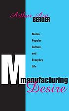 Manufacturing desire : media, popular culture, and everyday life