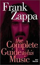 Frank Zappa : the complete guide to his music
