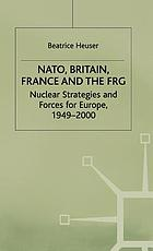 NATO, Britain, France, and the FRG : nuclear strategies and forces for Europe, 1949-2000