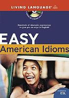 Easy American idioms : [hundreds of idiomatic expressions to give you an edge in English!]