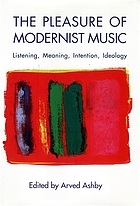 The pleasure of modernist music : listening, meaning, intention, ideology