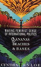 Bananas, beaches & bases : making feminist sense of international politics