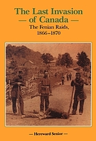 The last invasion of Canada the Fenian raids, 1866-1870