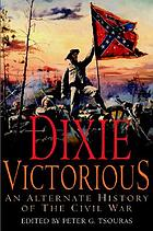 Dixie victorious : an alternate history of the Civil War
