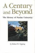 A century and beyond : the history of Purdue University