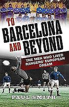 To Barcelona and beyond : the men who lived Rangers' European dream