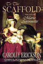 To the scaffold : the life of Marie Antoinette