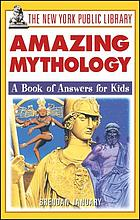 The New York Public Library amazing mythology : a book of answers for kids