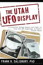 The Utah UFO display : a biologist's report The Utah UFO display : a scientist's report The Utah UFO display : a scientist brings reason and logic to over 400 UFO sightings in Utah's Uintah Basin