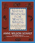 Native wisdom for white minds : daily reflections inspired by the native peoples of the world