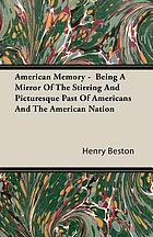 American memory : being a mirror of the stirring and picturesque past of Americans and the American nation ... together with loving studies and first accounts of many things uniquely American ... set down in the vigorous prose of those who saw and experienced these things