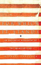 For which it stands : an anecdotal biography of the american flag