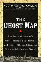 The ghost map : the story of London's deadliest epidemic, and how it changed the way we think about disease, cities, science, and the modern world