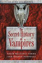 The secret history of vampires : their multiple forms and hidden purposes