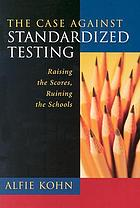 The case against standardized testing : raising the scores, ruining the schools
