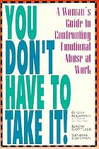 You don't have to take it! : a woman's guide to confronting emotional abuse at work