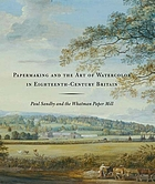 "Papermaking and the art of watercolor in eighteenth-century Britain - Paul Sandby and the Whatman Paper Mill : [this publication accompanies the Exhibition ""Mr. Whatman's Mill - Papermaking and the Art of Watercolour in Eighteenth-Century Britain"", organized by the Yale Center for British Art, on view at the center February 22 - June 4, 2006]"
