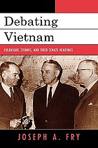 Debating Vietnam : Fulbright, Stennis, and their Senate hearings