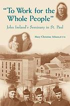 To work for the whole people : John Ireland's seminary in St. Paul