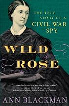 Wild Rose : the true story of a Civil War spy
