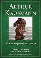 Arthur Kaufmann : a chess biography, 1872-1938