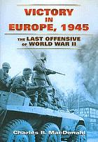 Victory in Europe, 1945 : the last offensive of World War II