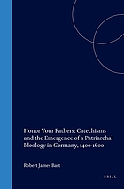 Honor your fathers : catechisms and the emergence of a patriarchal ideology in Germany, 1400-1600
