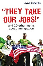 """""""They take our jobs!"""" : and 20 other myths about immigration""""They take our jobs!"""" and 20 other myths about immigration"""