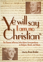 """Ye will say I am no Christian"" : the Thomas Jefferson/John Adams correspondence on religion, morals, and values"