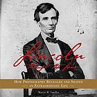 Lincoln through the lens : how photography revealed and shaped an extraordinary life