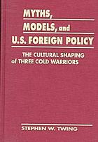 Myths, models &amp; U.S. foreign policy : the cultural shaping of three cold warriors