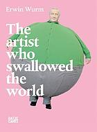 Erwin Wurm : the artist who swallowed the world : Ludwig Forum für Internationale Kunst, Aachen (September 23, 2006 - November 26, 2006) ; MUMOK, Museum Moderner Kunst Stiftung Ludwig Wien (October 20, 2006 - February 11, 2007) ; Deichtorhallen Hamburg (April 1, 2007 - August 31, 2007) ; Kunstmuseum St. Gallen ; Musee d'Art Contemporain de Lyon