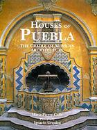 Houses of Puebla : the cradle of Mexican architecture