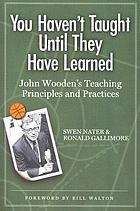 You haven't taught until they have learned : John Wooden's teaching principles and practices