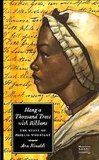 Hang a thousand trees with ribbons : the story of Phillis Wheatley