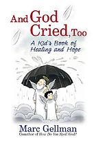 And God cried, too : a kid's book of healing and hope